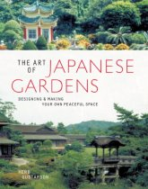 The Art of Japanese Gardens: Designing & Making Your Own Peaceful Space